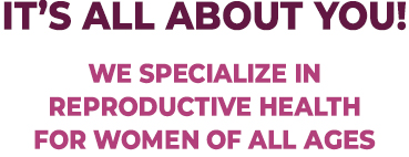 It' All About You! We specialize in reproductive health for women of all ages.